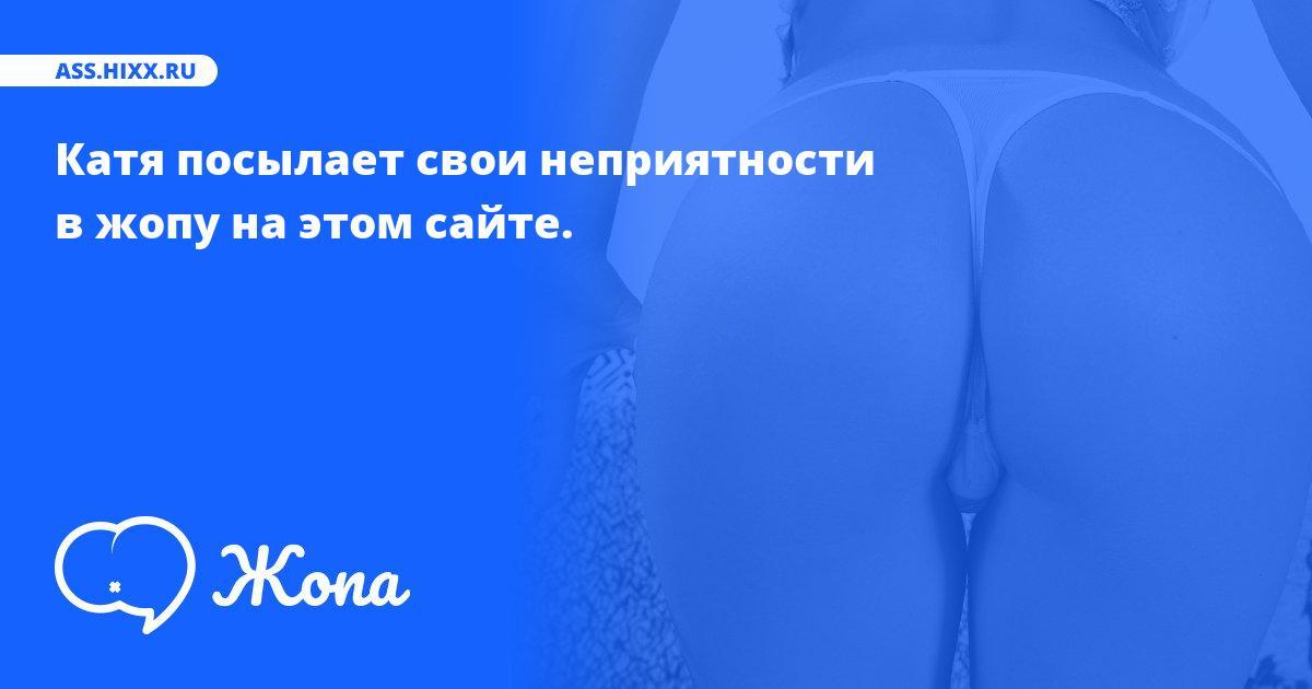 Что посылает в жопу Катя? • ass.hixx.ru