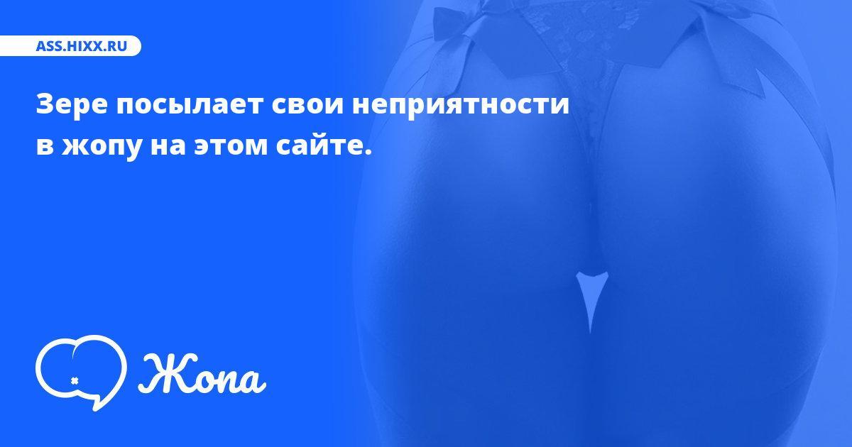 Что посылает в жопу Зере? • ass.hixx.ru