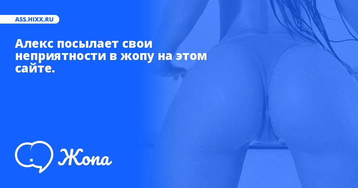 Что посылает в жопу Алекс? • ass.hixx.ru