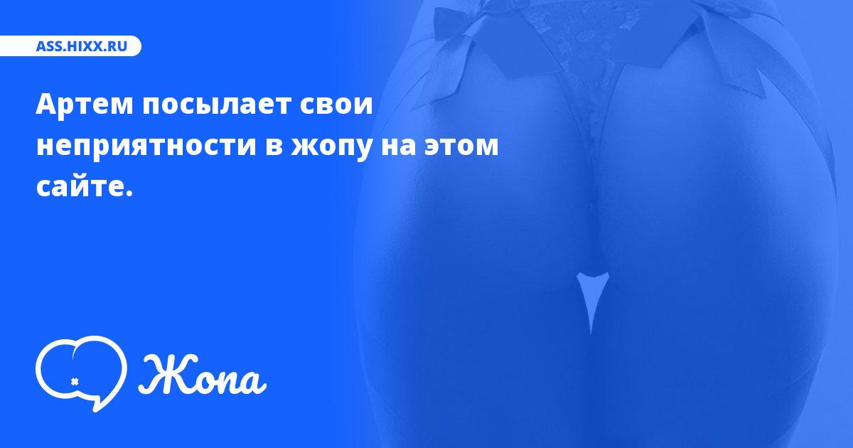Что посылает в жопу Артем? • ass.hixx.ru