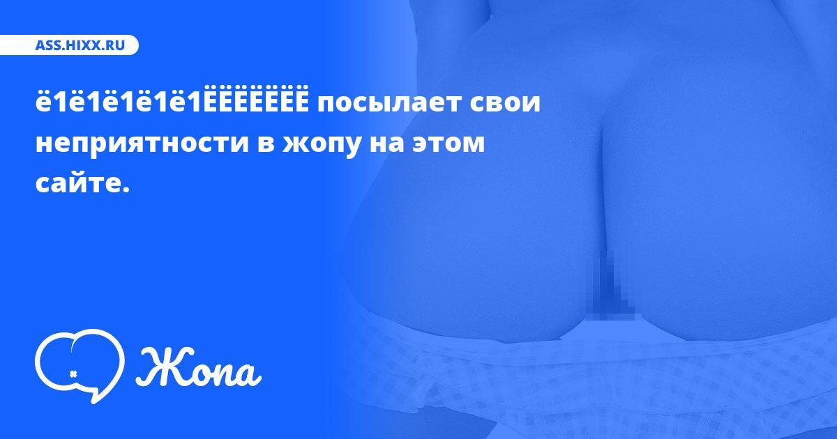 Что посылает в жопу ё1ё1ё1ё1ё1ЁЁЁЁЁЁЁ? • ass.hixx.ru