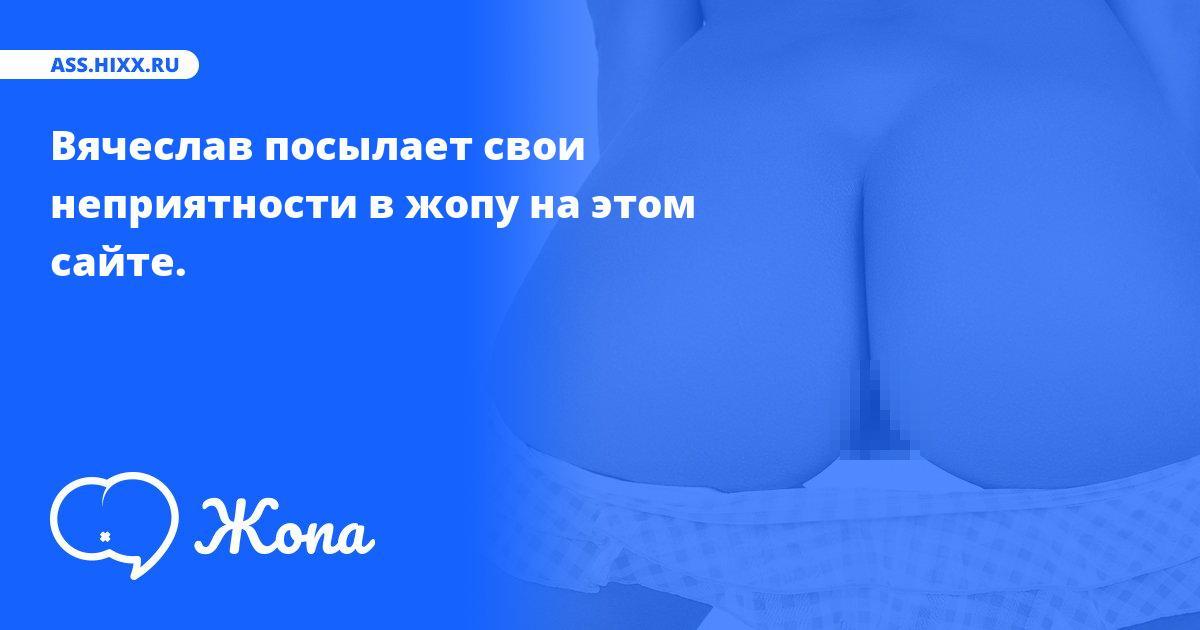 Что посылает в жопу Вячеслав? • ass.hixx.ru