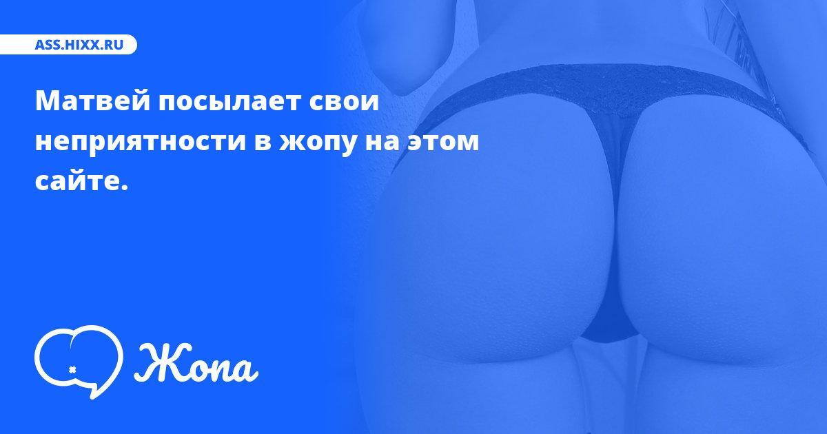 Что посылает в жопу Матвей? • ass.hixx.ru