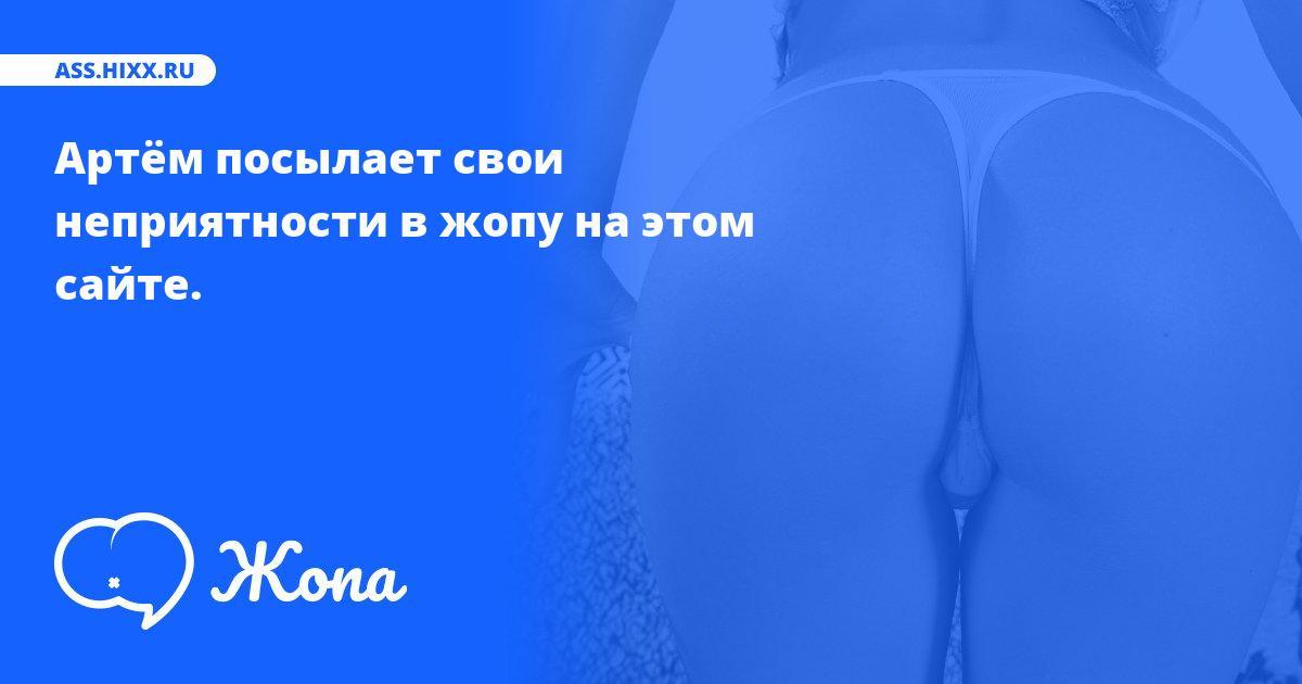 Что посылает в жопу Артём? • ass.hixx.ru