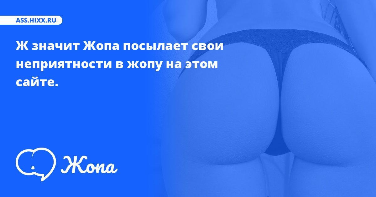 Что посылает в жопу Ж значит Жопа? • ass.hixx.ru