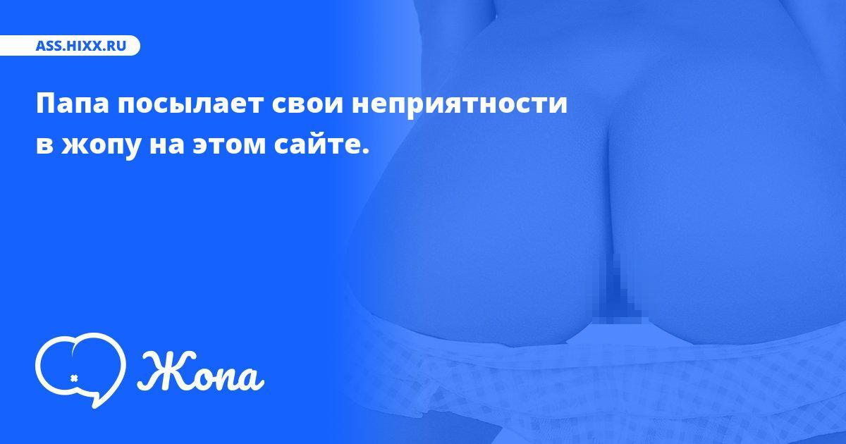 Что посылает в жопу Папа? • ass.hixx.ru