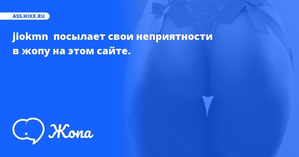 Что посылает в жопу jiokmn ? • ass.hixx.ru