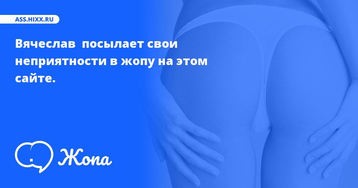 Что посылает в жопу Вячеслав ? • ass.hixx.ru