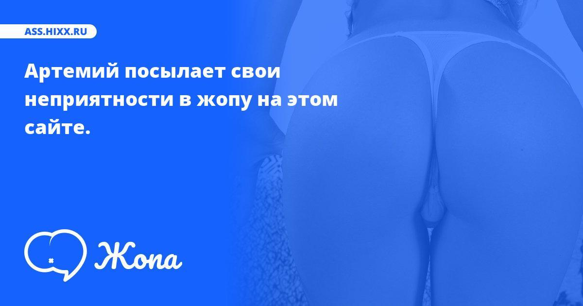 Что посылает в жопу Артемий? • ass.hixx.ru