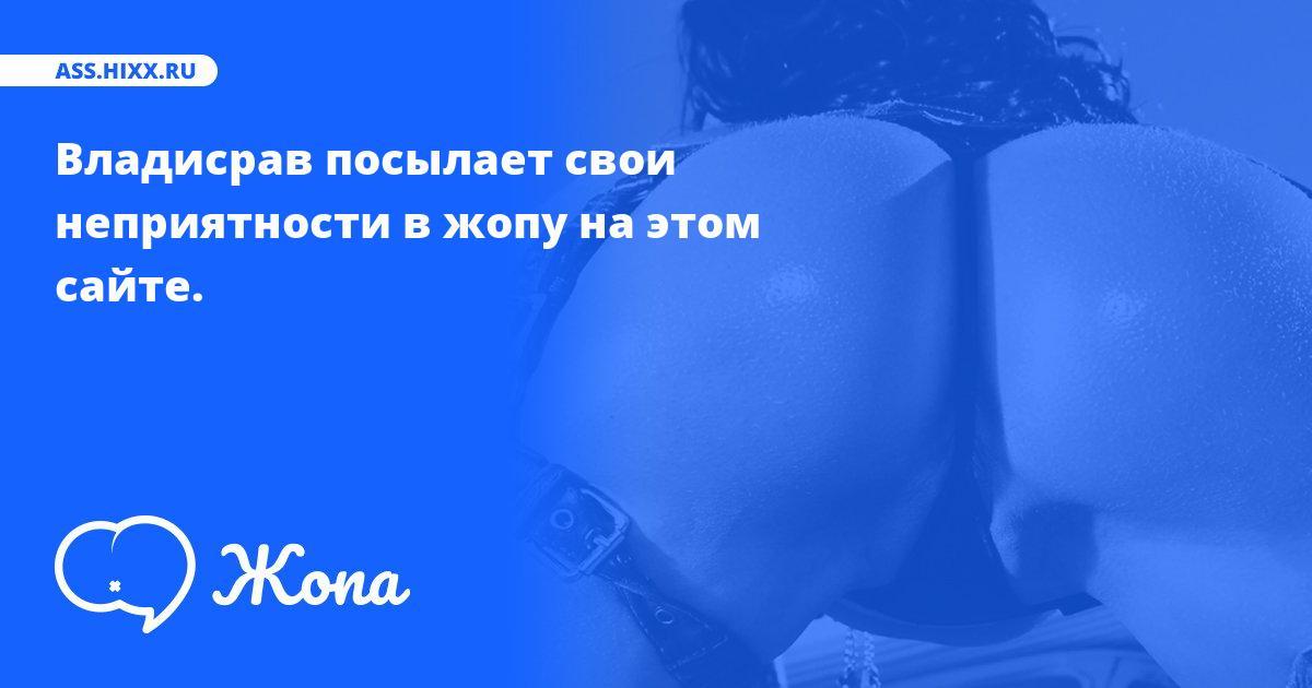 Что посылает в жопу Владисрав? • ass.hixx.ru
