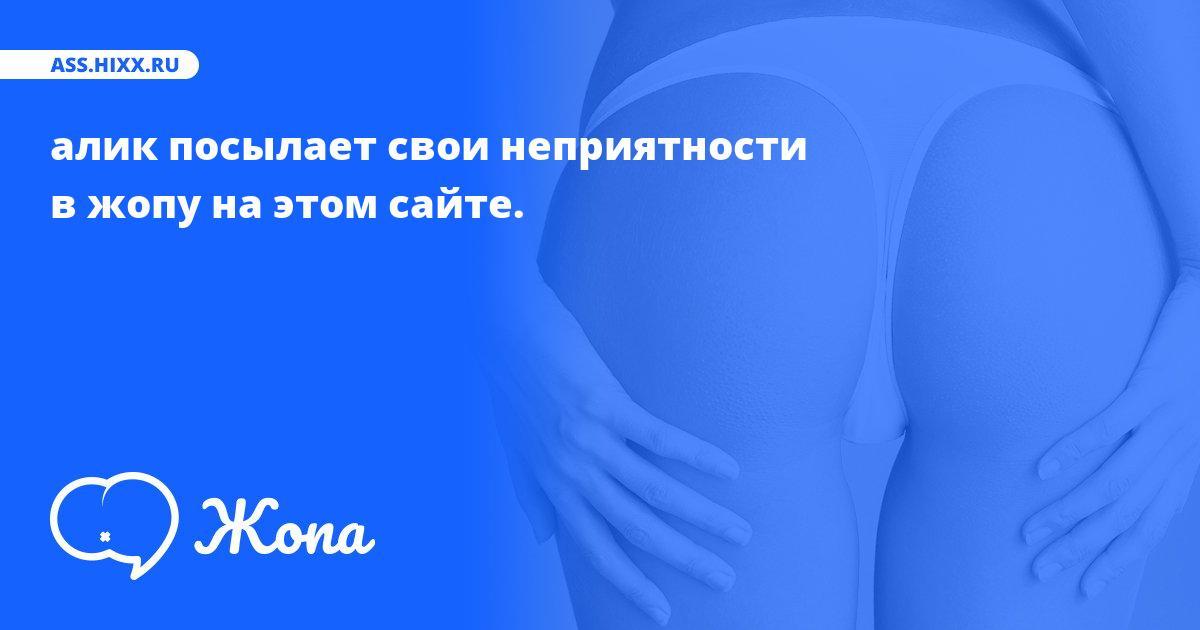 Что посылает в жопу алик? • ass.hixx.ru
