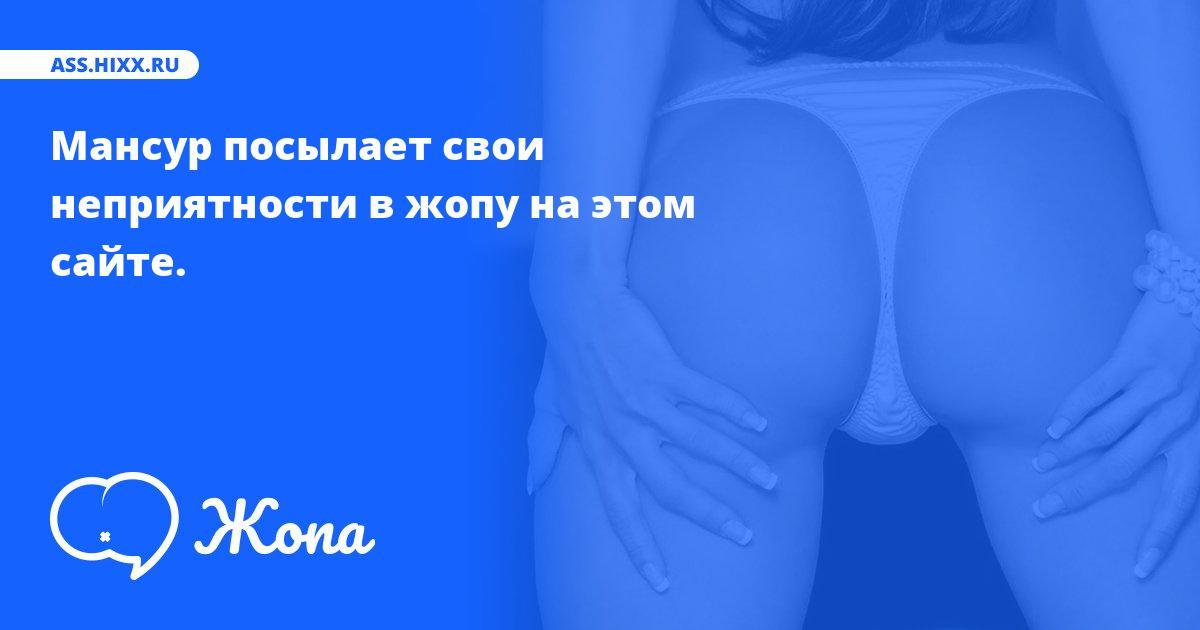 Что посылает в жопу Мансур? • ass.hixx.ru