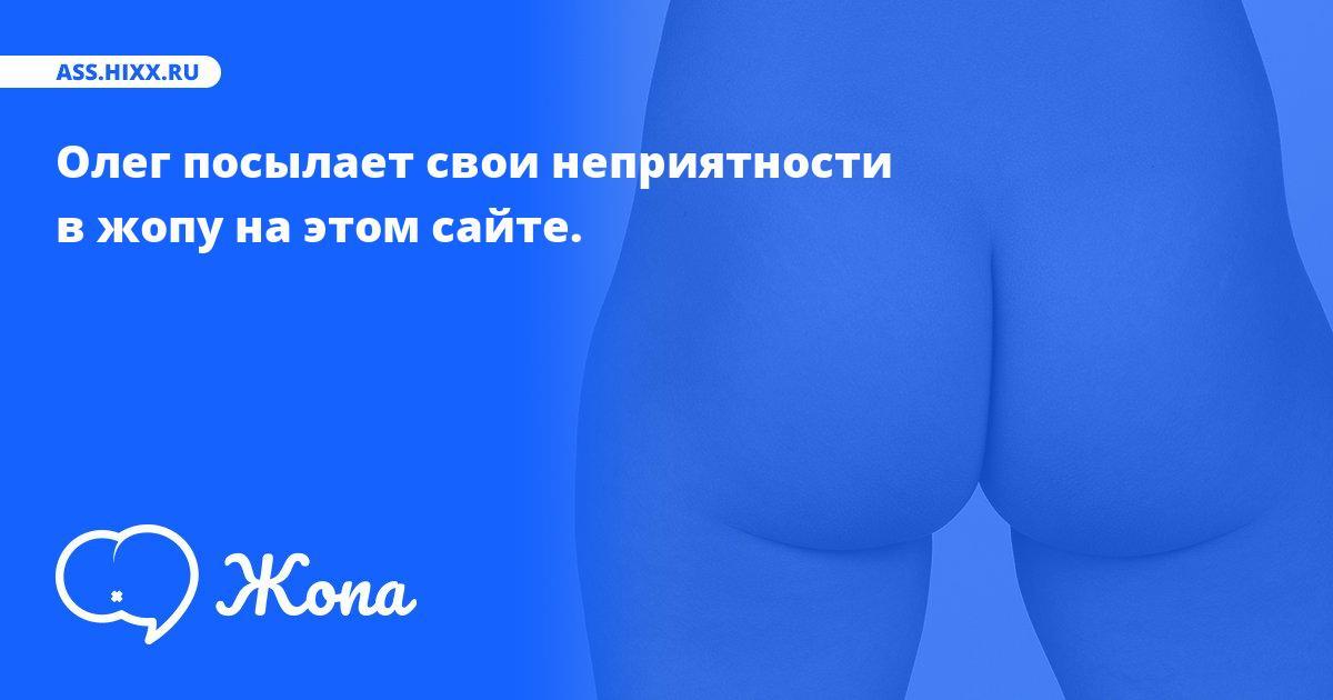 Что посылает в жопу Олег? • ass.hixx.ru