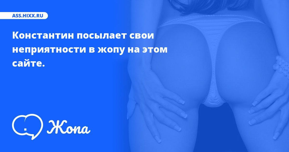 Что посылает в жопу Константин? • ass.hixx.ru