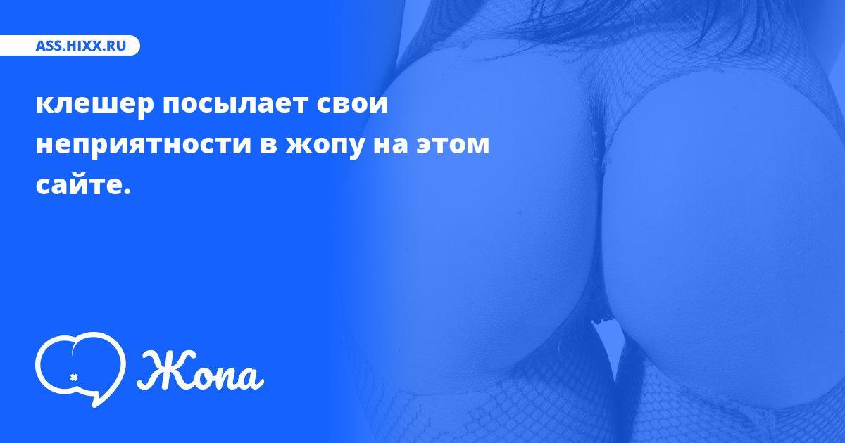 Что посылает в жопу клешер? • ass.hixx.ru