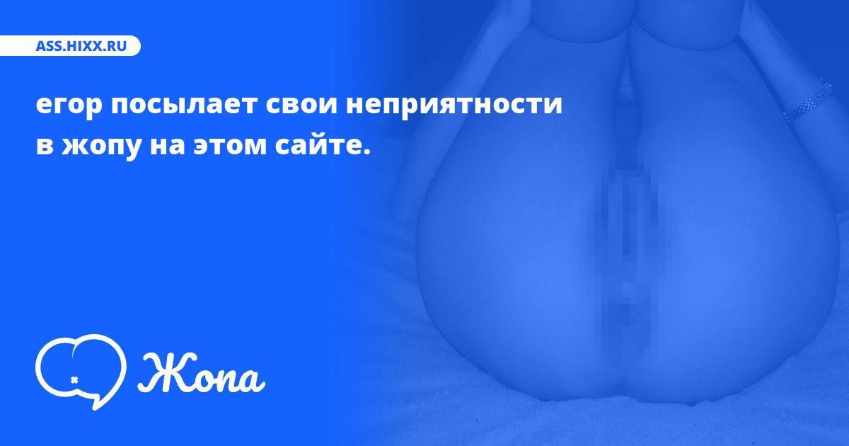 Что посылает в жопу егор? • ass.hixx.ru